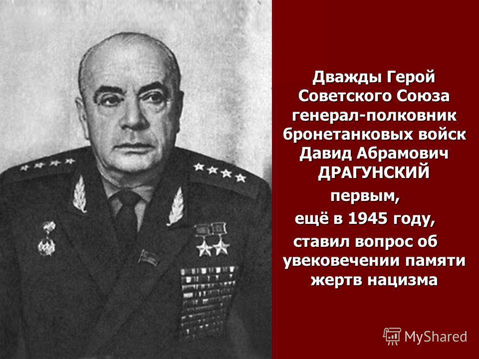 Дважды Герой Советского Союза генерал-полковник бронетанковых войск Давид Абрамович ДРАГУНСКИЙ первым, ещё в 1945 году, ставил вопрос об увековечении памяти жертв нацизма