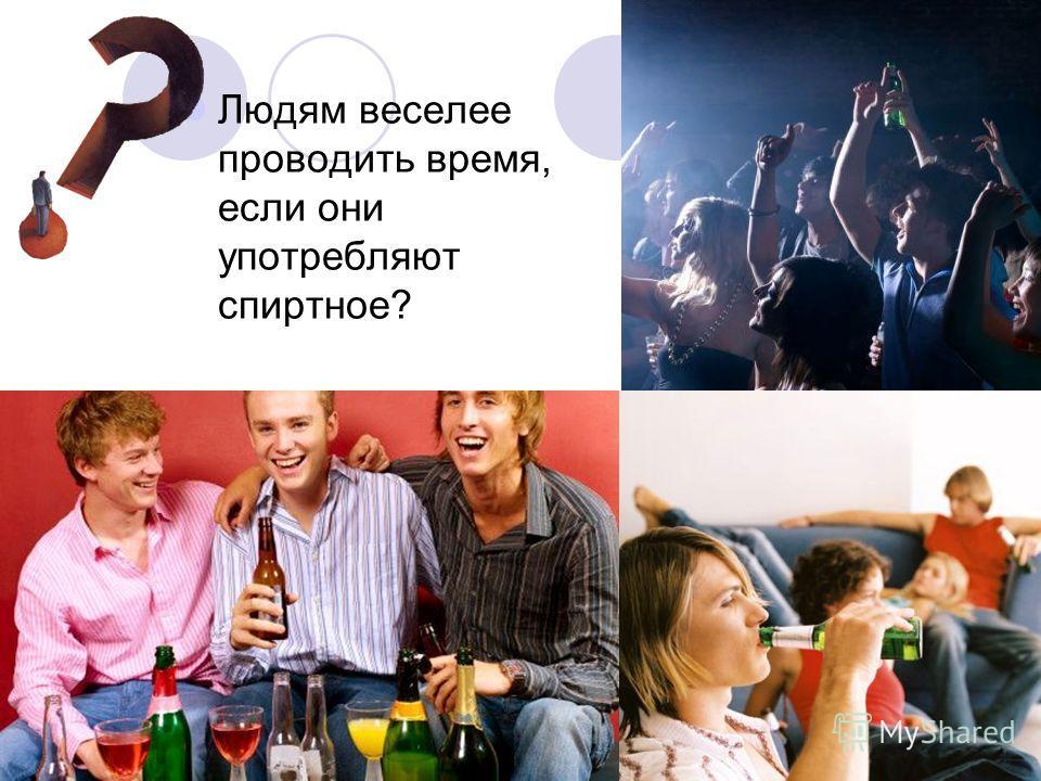 Людям веселее проводить время, если они употребляют спиртное?