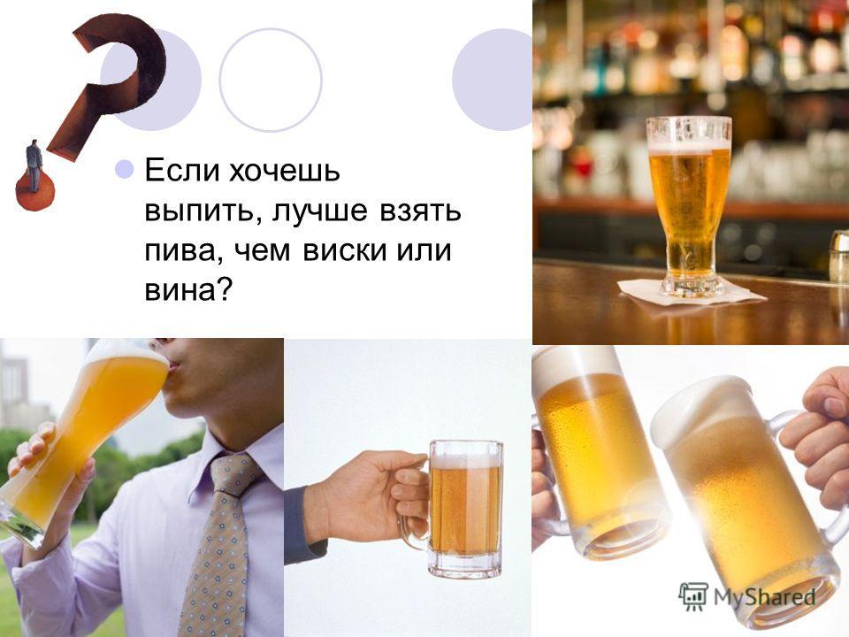 Если хочешь выпить, лучше взять пива, чем виски или вина?
