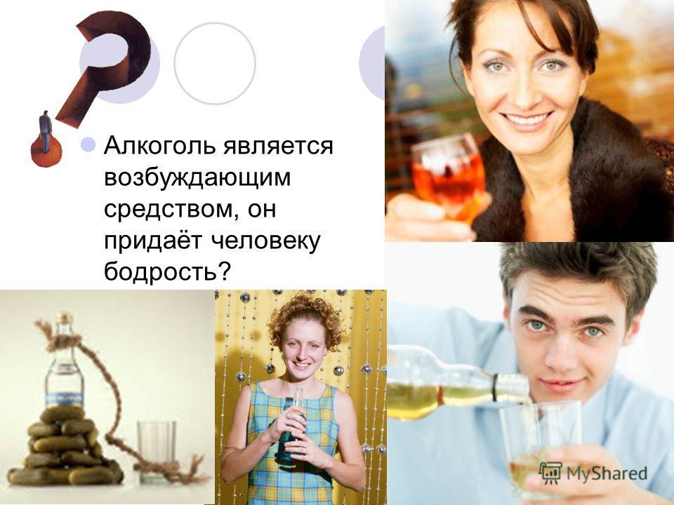 Алкоголь является возбуждающим средством, он придаёт человеку бодрость?
