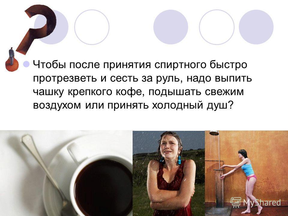 Чтобы после принятия спиртного быстро протрезветь и сесть за руль, надо выпить чашку крепкого кофе, подышать свежим воздухом или принять холодный душ?
