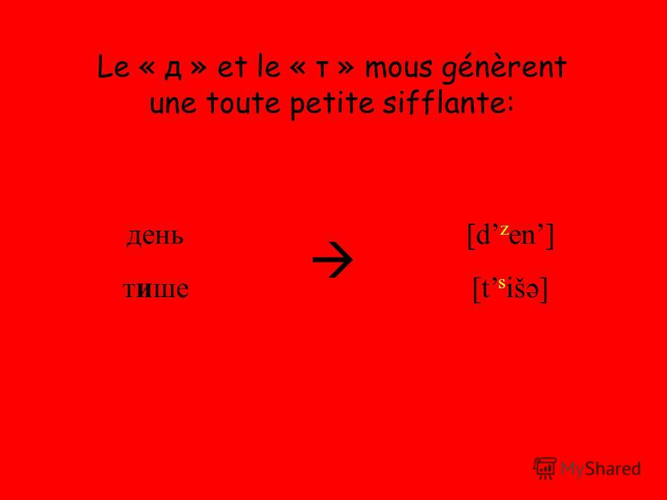 Le « д » et le « т » mous génèrent une toute petite sifflante: день тише [d z en] [t s išə]