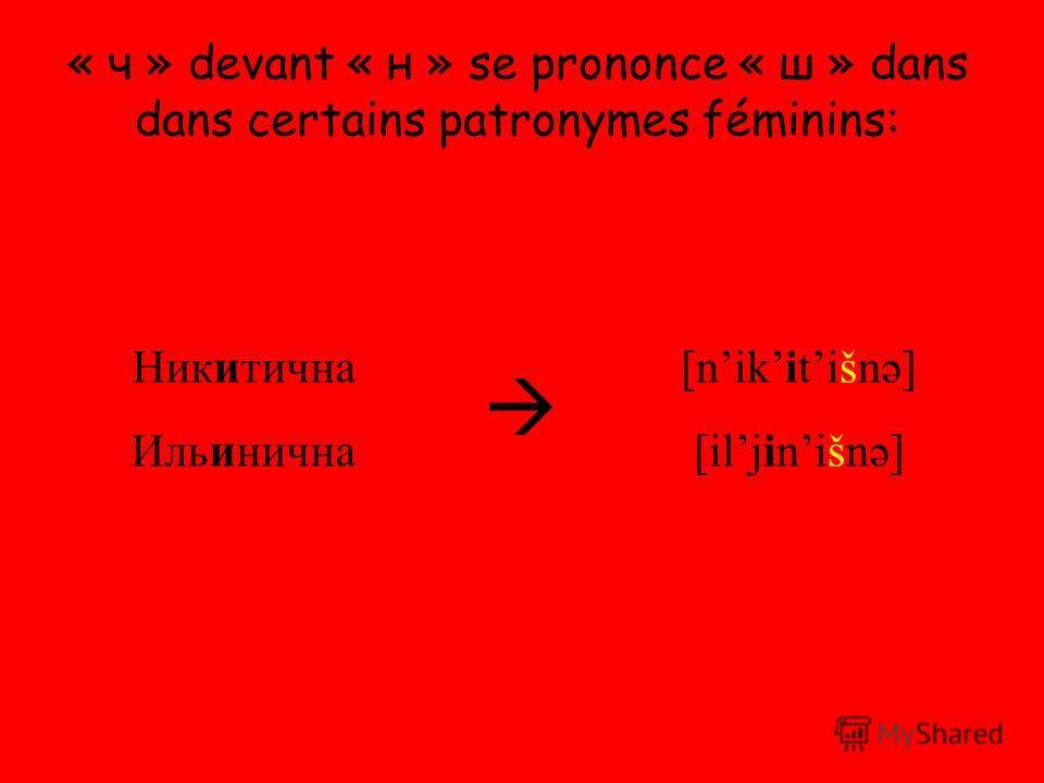 « ч » devant « н » se prononce « ш » dans dans certains patronymes féminins: Никитична Ильинична [nikitišnə] [iljinišnə]