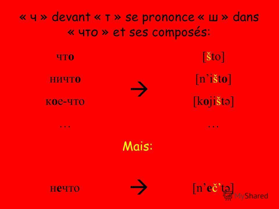 « ч » devant « т » se prononce « ш » dans « что » et ses composés: что ничто кое-что … [što] [ništo] [kojištə] … нечто [nečtə] Mais: