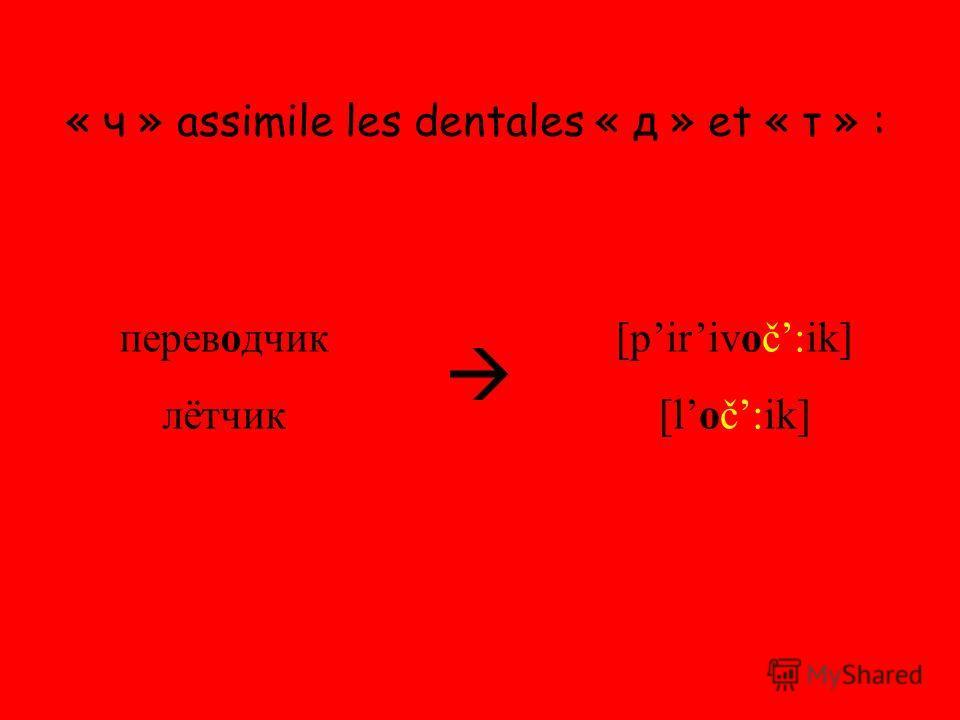 « ч » assimile les dentales « д » et « т » : переводчик лётчик [pirivoč:ik] [loč:ik]