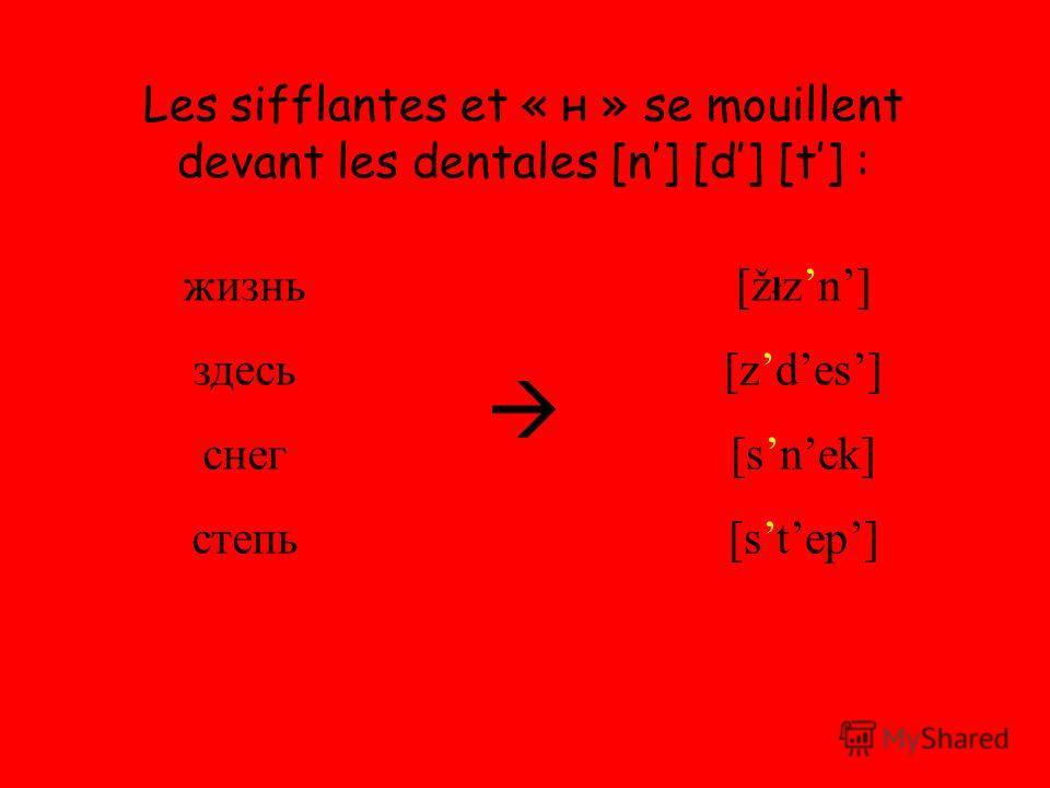 Les sifflantes et « н » se mouillent devant les dentales [n] [d] [t] : жизнь здесь снег степь [ž ł zn] [zdes] [snek] [step]