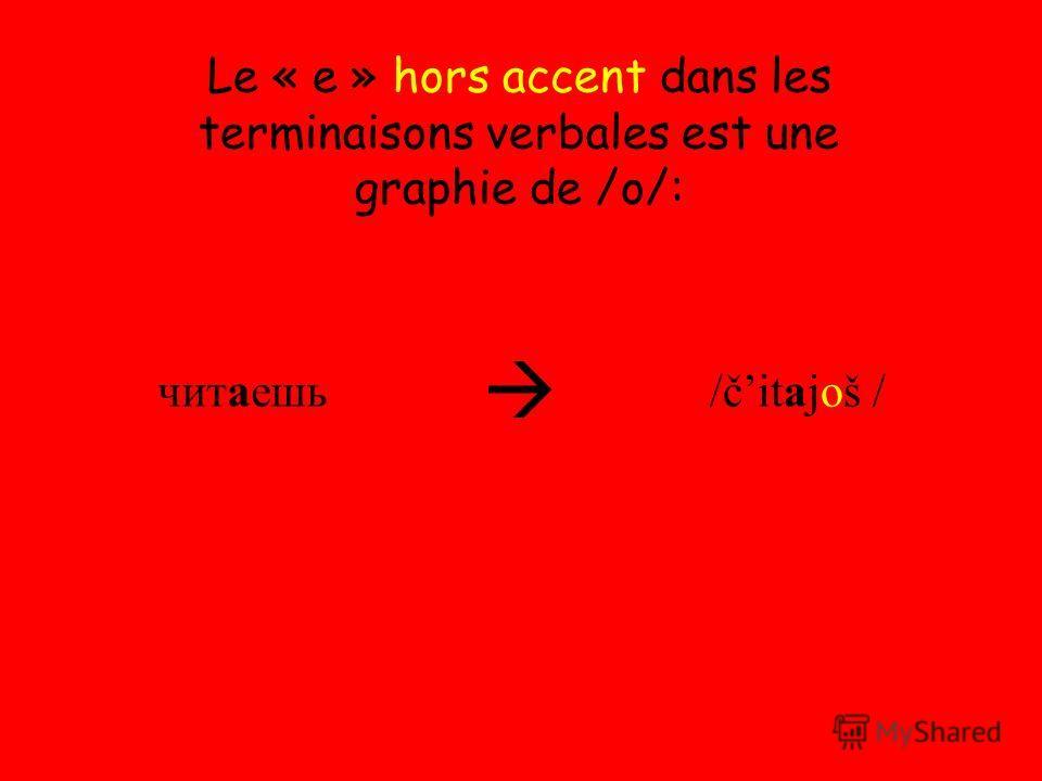 Le « е » hors accent dans les terminaisons verbales est une graphie de /o/: читаешь /čitajoš /