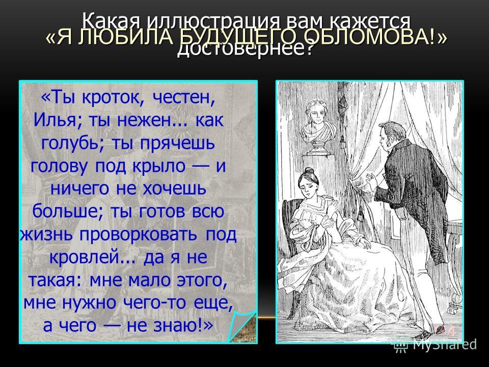 Какая иллюстрация вам кажется достовернее? «Ты кроток, честен, Илья; ты нежен... как голубь; ты прячешь голову под крыло и ничего не хочешь больше; ты готов всю жизнь проворковать под кровлей... да я не такая: мне мало этого, мне нужно чего-то еще, а