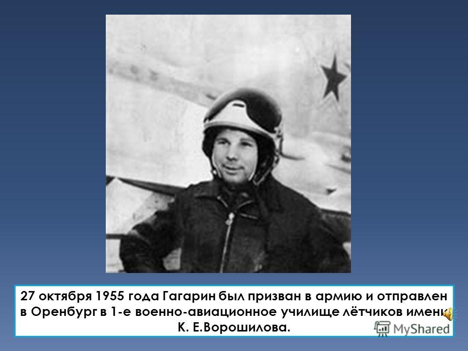 27 октября 1955 года Гагарин был призван в армию и отправлен в Оренбург в 1-е военно-авиационное училище лётчиков имени К. Е.Ворошилова.