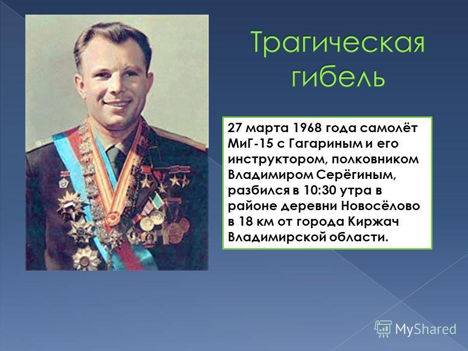27 марта 1968 года самолёт МиГ-15 с Гагариным и его инструктором, полковником Владимиром Серёгиным, разбился в 10:30 утра в районе деревни Новосёлово в 18 км от города Киржач Владимирской области.