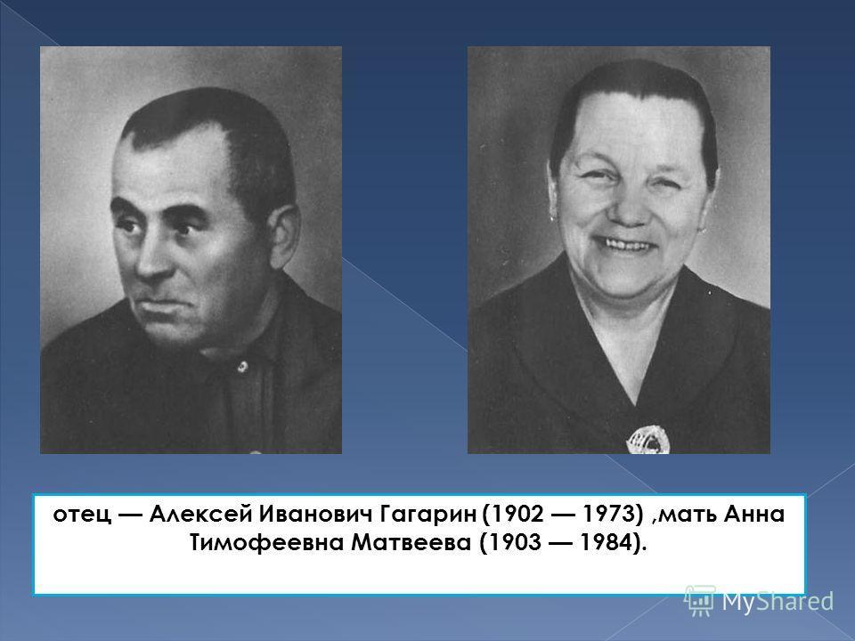 отец Алексей Иванович Гагарин (1902 1973),мать Анна Тимофеевна Матвеева (1903 1984).