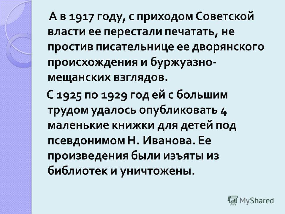 А в 1917 году, с приходом Советской власти ее перестали печатать, не простив писательнице ее дворянского происхождения и буржуазно - мещанских взглядов. С 1925 по 1929 год ей с большим трудом удалось опубликовать 4 маленькие книжки для детей под псев