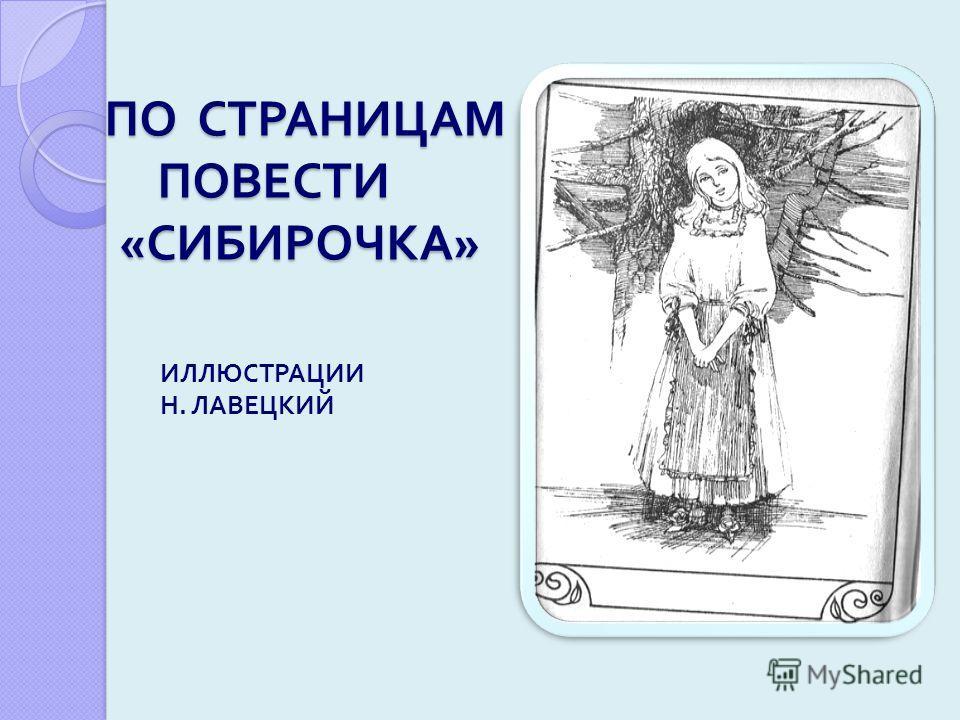 ПО СТРАНИЦАМ ПОВЕСТИ « СИБИРОЧКА » ПО СТРАНИЦАМ ПОВЕСТИ « СИБИРОЧКА » ИЛЛЮСТРАЦИИ Н. ЛАВЕЦКИЙ