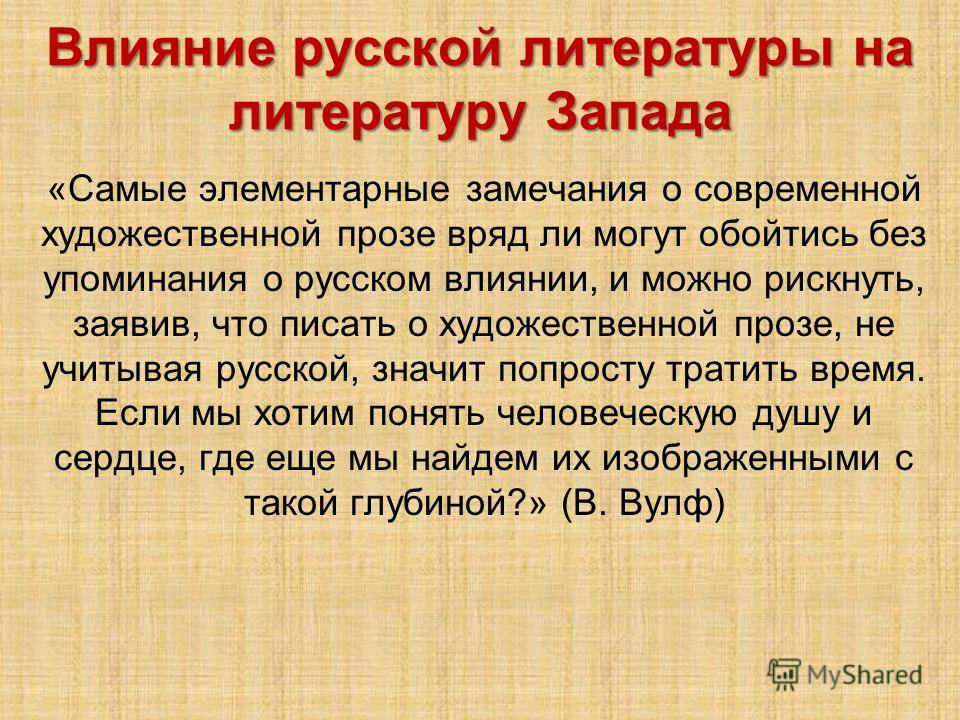 Влияние русской литературы на литературу Запада «Самые элементарные замечания о современной художественной прозе вряд ли могут обойтись без упоминания о русском влиянии, и можно рискнуть, заявив, что писать о художественной прозе, не учитывая русской