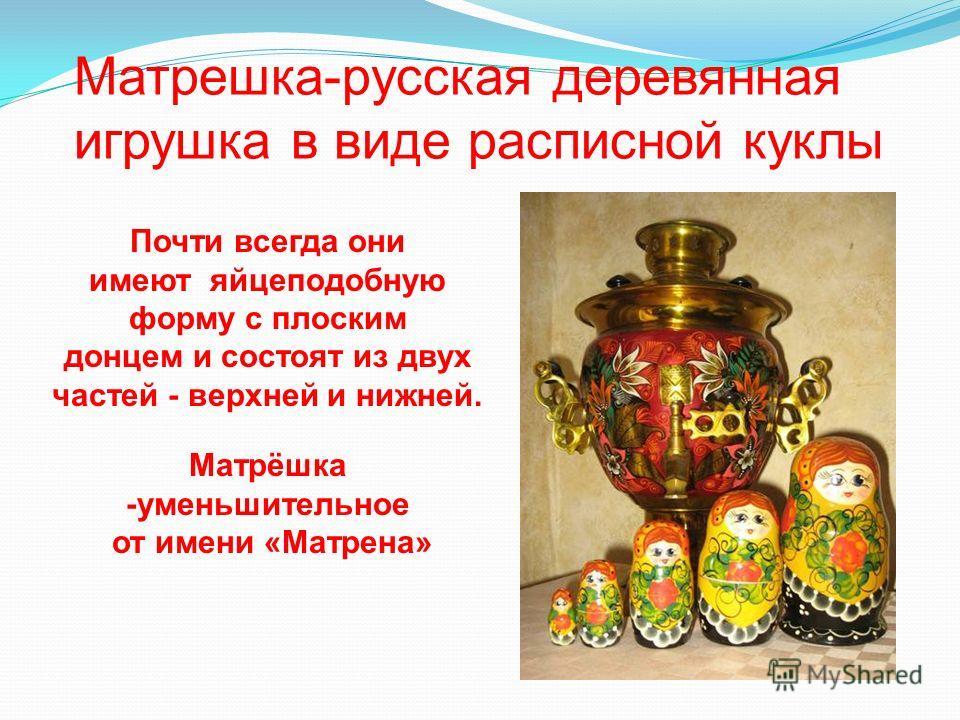 Матрешка-русская деревянная игрушка в виде расписной куклы Почти всегда они имеют яйцеподобную форму с плоским донцем и состоят из двух частей - верхней и нижней. Матрёшка -уменьшительное от имени «Матрена»