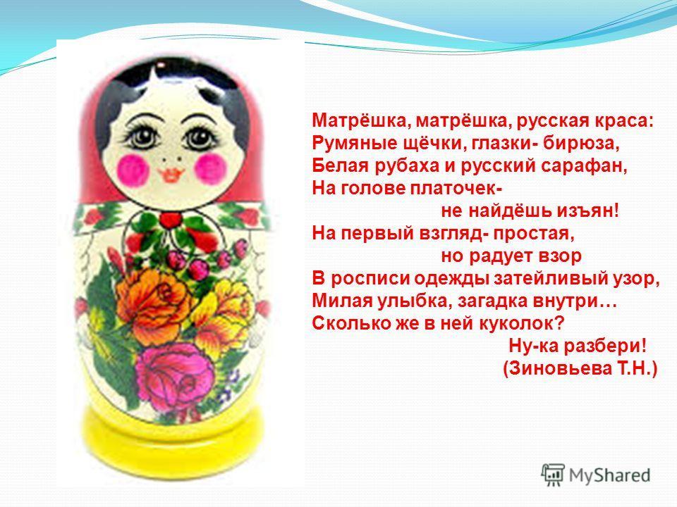 Матрёшка, матрёшка, русская краса: Румяные щёчки, глазки- бирюза, Белая рубаха и русский сарафан, На голове платочек- не найдёшь изъян! На первый взгляд- простая, но радует взор В росписи одежды затейливый узор, Милая улыбка, загадка внутри… Сколько
