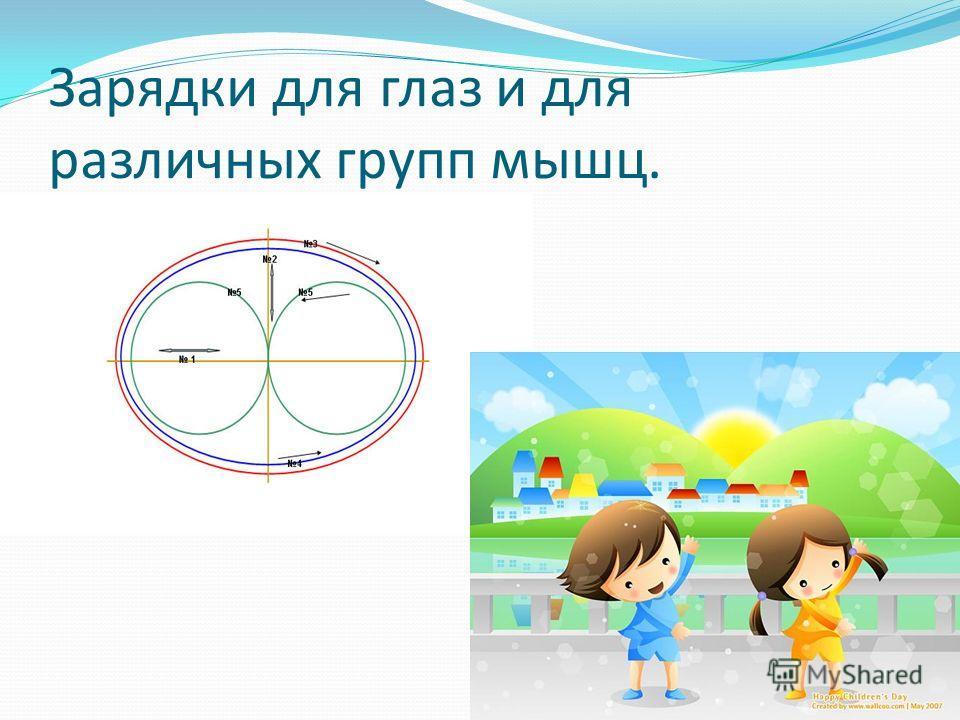 Зарядки для глаз и для различных групп мышц.