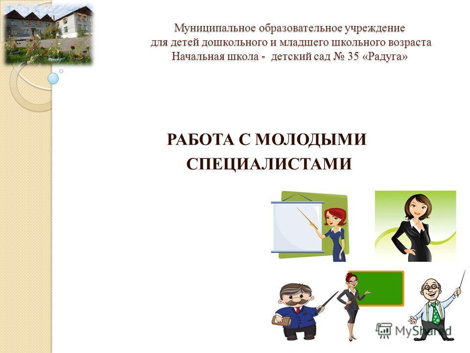 Муниципальное образовательное учреждение для детей дошкольного и младшего школьного возраста Начальная школа - детский сад 35 «Радуга» РАБОТА С МОЛОДЫМИ СПЕЦИАЛИСТАМИ