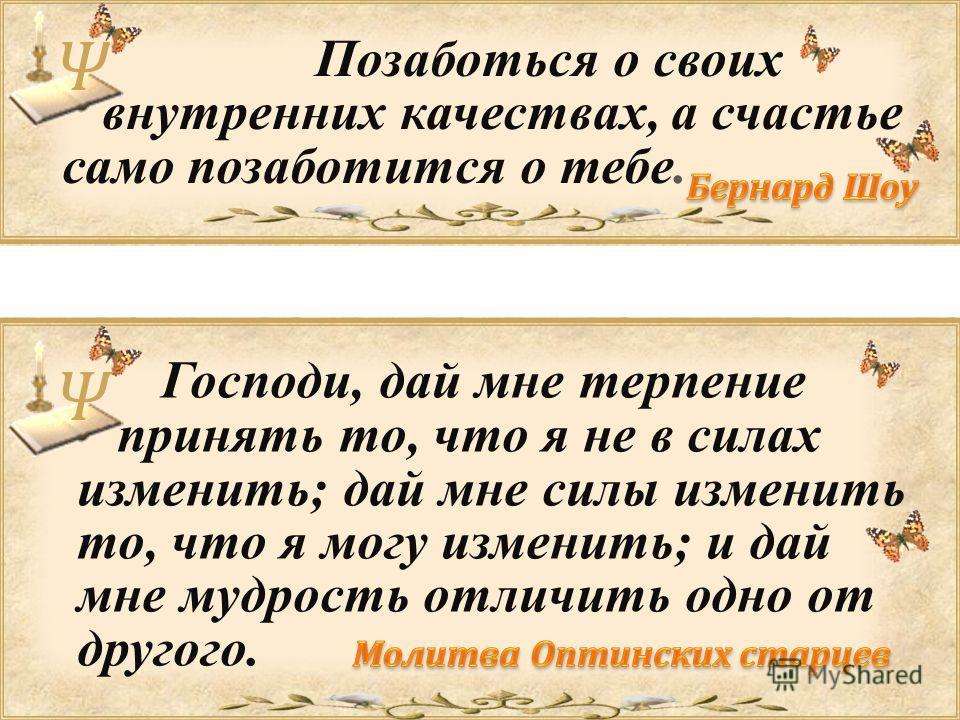 Ψ Позаботься о своих внутренних качествах, а счастье само позаботится о тебе. Ψ Господи, дай мне терпение принять то, что я не в силах изменить; дай мне силы изменить то, что я могу изменить; и дай мне мудрость отличить одно от другого.