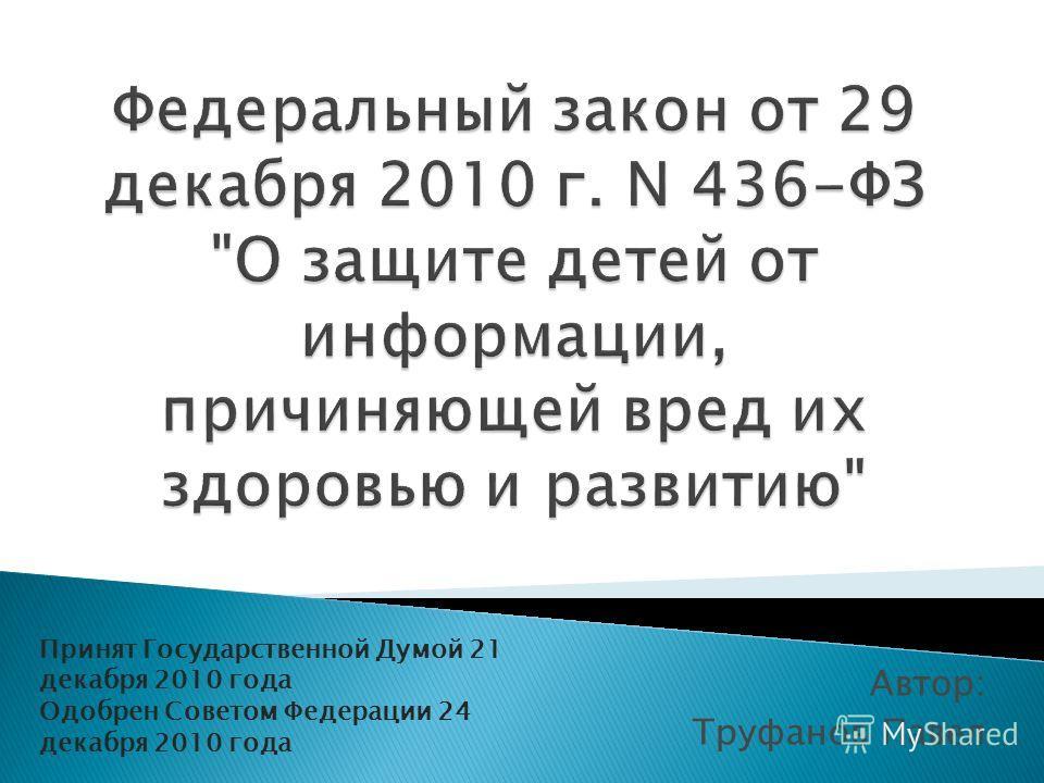Автор: Труфанов Павел Принят Государственной Думой 21 декабря 2010 года Одобрен Советом Федерации 24 декабря 2010 года