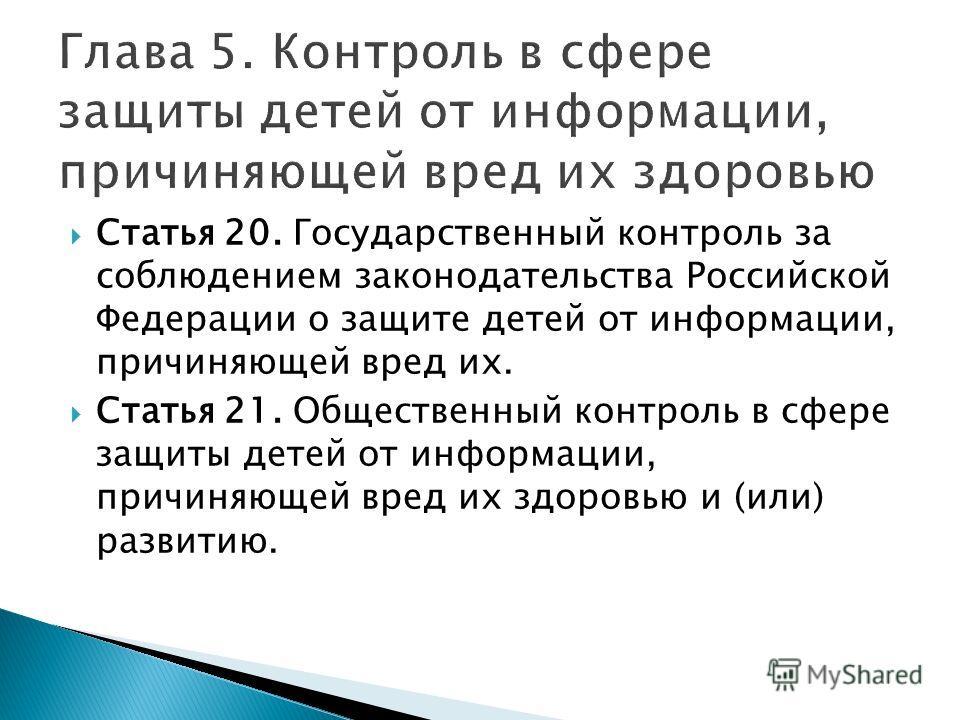 Статья 20. Государственный контроль за соблюдением законодательства Российской Федерации о защите детей от информации, причиняющей вред их. Статья 21. Общественный контроль в сфере защиты детей от информации, причиняющей вред их здоровью и (или) разв
