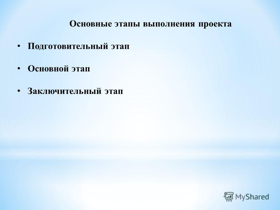 Основные этапы выполнения проекта Подготовительный этап Основной этап Заключительный этап