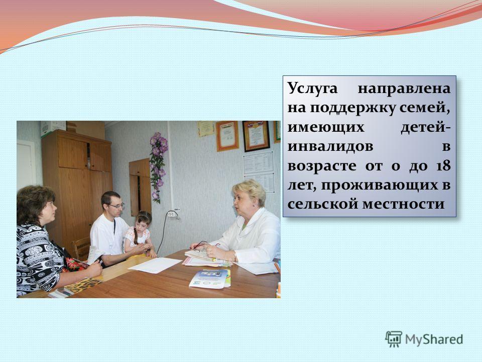 Услуга направлена на поддержку семей, имеющих детей- инвалидов в возрасте от 0 до 18 лет, проживающих в сельской местности