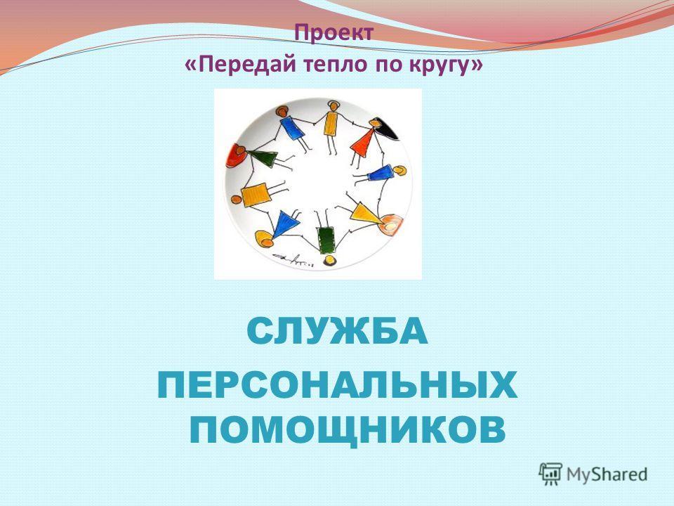 Проект «Передай тепло по кругу» СЛУЖБА ПЕРСОНАЛЬНЫХ ПОМОЩНИКОВ