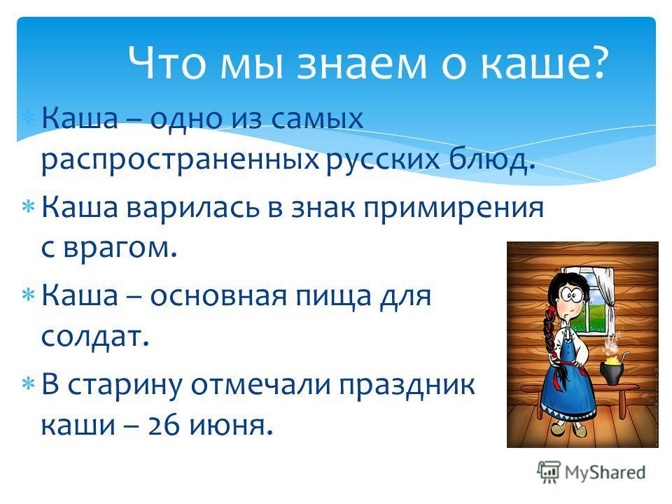 Каша – одно из самых распространенных русских блюд. Каша варилась в знак примирения с врагом. Каша – основная пища для солдат. В старину отмечали праздник каши – 26 июня. Что мы знаем о каше?