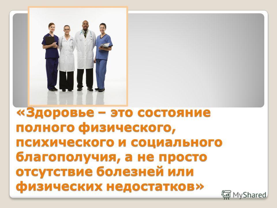 «Здоровье – это состояние полного физического, психического и социального благополучия, а не просто отсутствие болезней или физических недостатков»