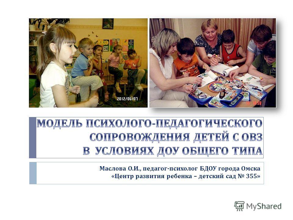 Маслова О. И., педагог - психолог БДОУ города Омска « Центр развития ребенка – детский сад 355»