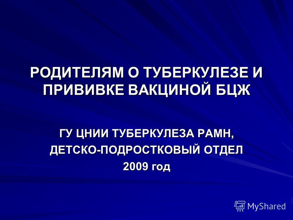 РОДИТЕЛЯМ О ТУБЕРКУЛЕЗЕ И ПРИВИВКЕ ВАКЦИНОЙ БЦЖ ГУ ЦНИИ ТУБЕРКУЛЕЗА РАМН, ДЕТСКО-ПОДРОСТКОВЫЙ ОТДЕЛ 2009 год