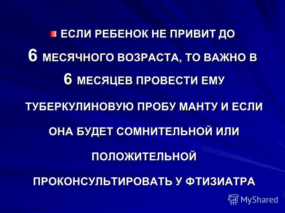 ЕСЛИ РЕБЕНОК НЕ ПРИВИТ ДО 6 МЕСЯЧНОГО ВОЗРАСТА, ТО ВАЖНО В 6 МЕСЯЦЕВ ПРОВЕСТИ ЕМУ 6 МЕСЯЦЕВ ПРОВЕСТИ ЕМУ ТУБЕРКУЛИНОВУЮ ПРОБУ МАНТУ И ЕСЛИ ТУБЕРКУЛИНОВУЮ ПРОБУ МАНТУ И ЕСЛИ ОНА БУДЕТ СОМНИТЕЛЬНОЙ ИЛИ ОНА БУДЕТ СОМНИТЕЛЬНОЙ ИЛИ ПОЛОЖИТЕЛЬНОЙ ПОЛОЖИТЕЛ