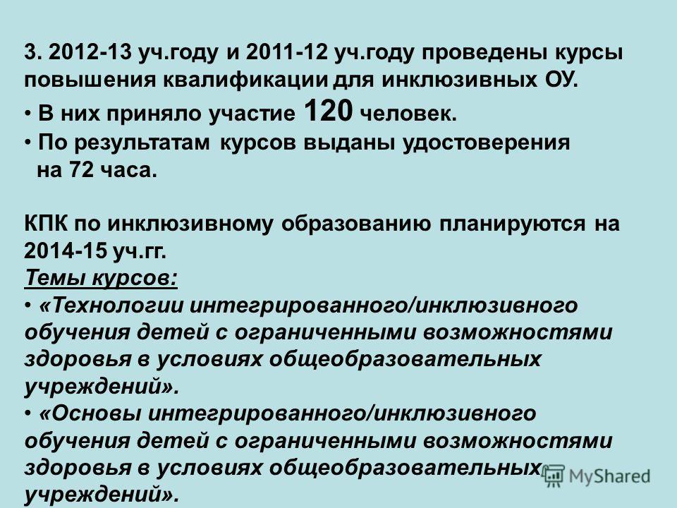 3. 2012-13 уч.году и 2011-12 уч.году проведены курсы повышения квалификации для инклюзивных ОУ. В них приняло участие 120 человек. По результатам курсов выданы удостоверения на 72 часа. КПК по инклюзивному образованию планируются на 2014-15 уч.гг. Те