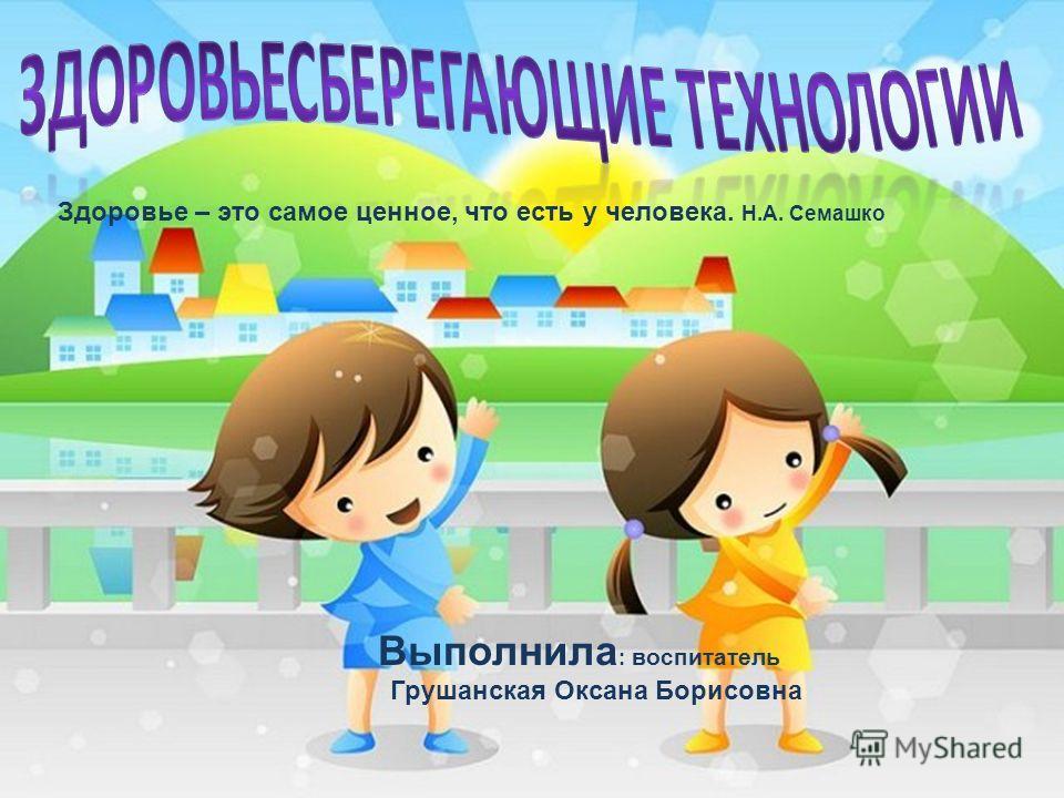 Здоровье – это самое ценное, что есть у человека. Н.А. Семашко Выполнила : воспитатель Грушанская Оксана Борисовна