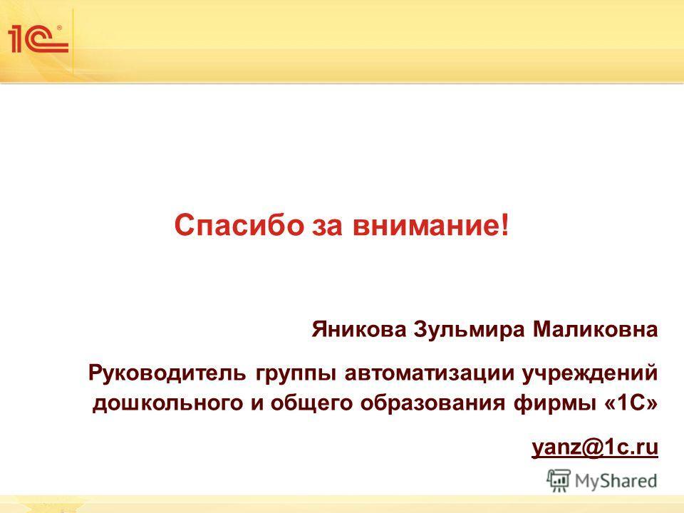 Спасибо за внимание! Яникова Зульмира Маликовна Руководитель группы автоматизации учреждений дошкольного и общего образования фирмы «1С» yanz@1c.ru