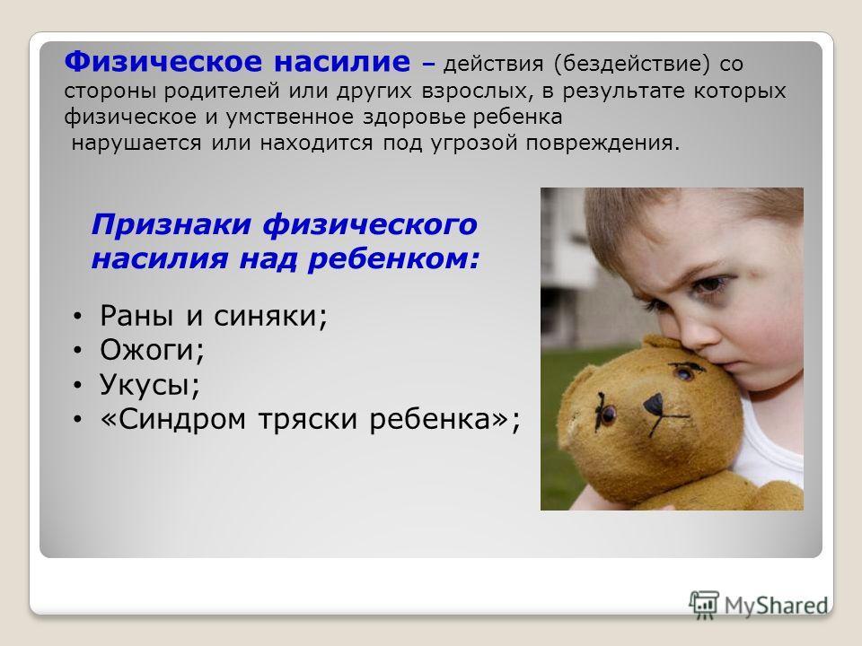 Физическое насилие – действия (бездействие) со стороны родителей или других взрослых, в результате которых физическое и умственное здоровье ребенка нарушается или находится под угрозой повреждения. Признаки физического насилия над ребенком: Раны и си
