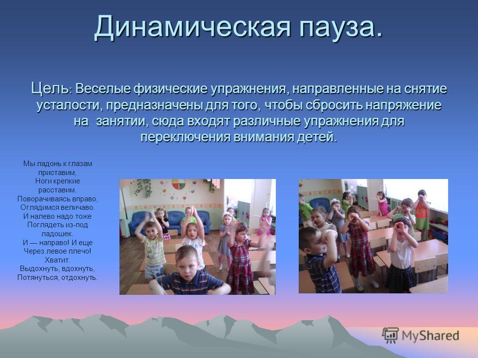 Динамическая пауза. Цель : Веселые физические упражнения, направленные на снятие усталости, предназначены для того, чтобы сбросить напряжение на занятии, сюда входят различные упражнения для переключения внимания детей. Мы ладонь к глазам приставим,