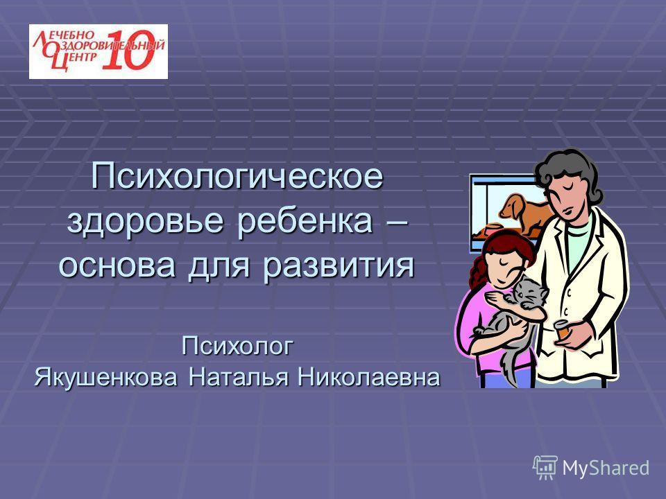 Психологическое здоровье ребенка – основа для развития Психолог Якушенкова Наталья Николаевна