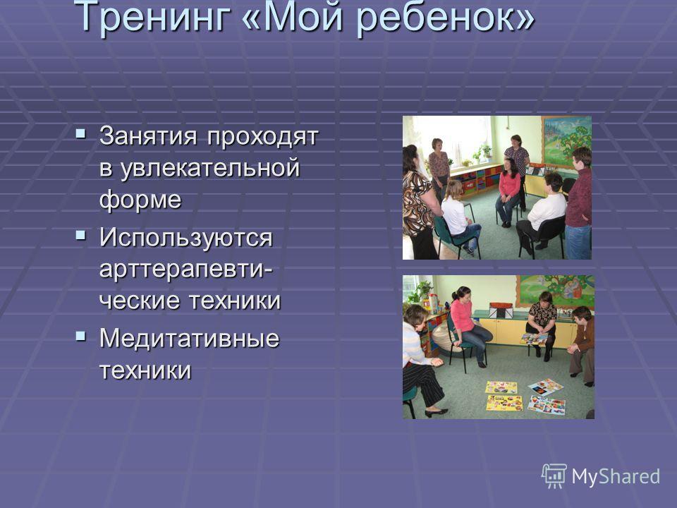 Занятия проходят в увлекательной форме Занятия проходят в увлекательной форме Используются арттерапевти- чешские техники Используются арттерапевти- чешские техники Медитативные техники Медитативные техники Тренинг «Мой ребенок»