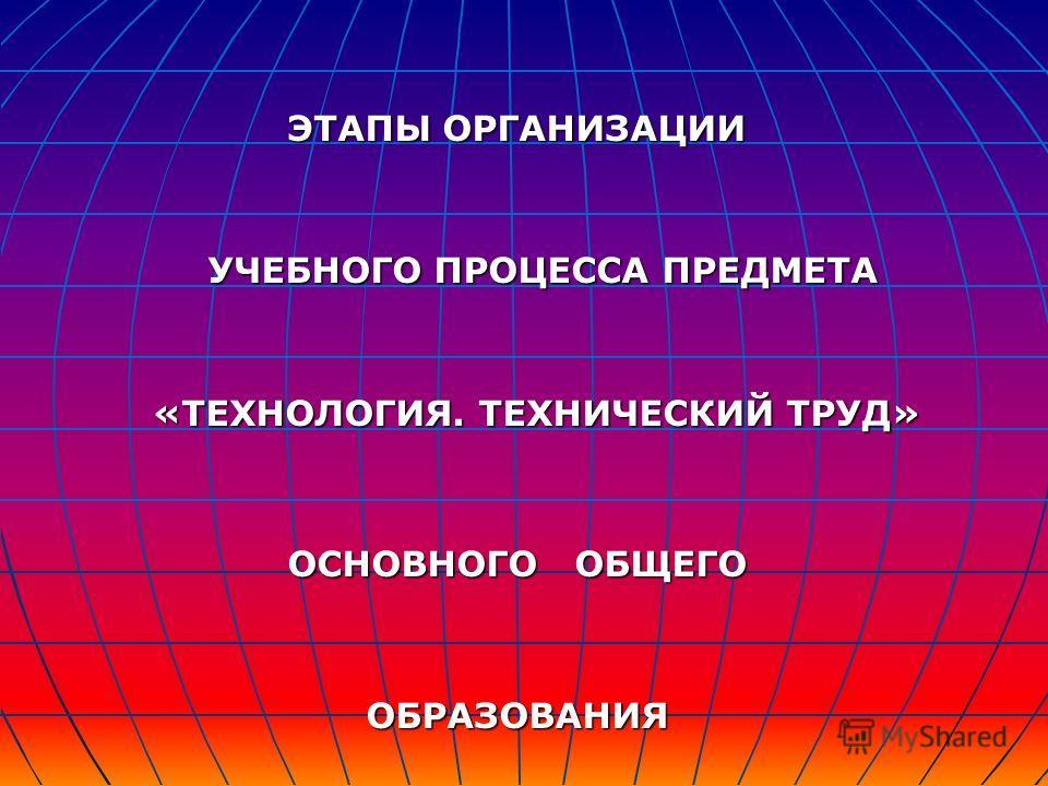 ЭТАПЫ ОРГАНИЗАЦИИ УЧЕБНОГО ПРОЦЕССА ПРЕДМЕТА УЧЕБНОГО ПРОЦЕССА ПРЕДМЕТА «ТЕХНОЛОГИЯ. ТЕХНИЧЕСКИЙ ТРУД» ОСНОВНОГО ОБЩЕГО ОБРАЗОВАНИЯ
