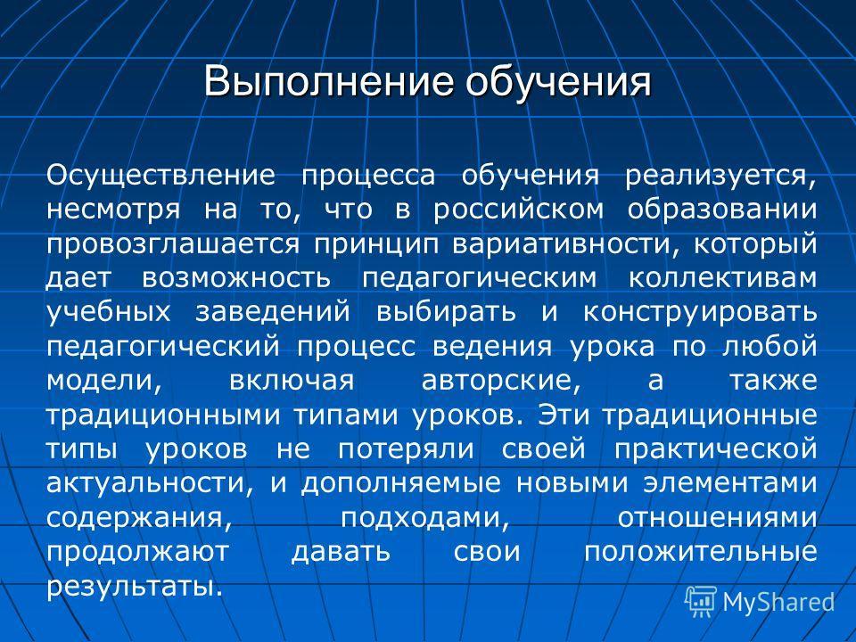 Выполнение обучения Осуществление процесса обучения реализуется, несмотря на то, что в российском образовании провозглашается принцип вариативности, который дает возможность педагогическим коллективам учебных заведений выбирать и конструировать педаг