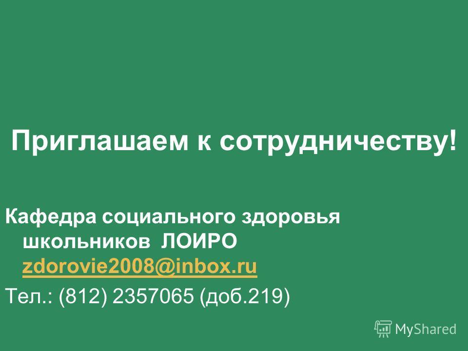 Приглашаем к сотрудничеству! Кафедра социального здоровья школьников ЛОИРО zdorovie2008@inbox.ru zdorovie2008@inbox.ru Тел.: (812) 2357065 (доб.219)