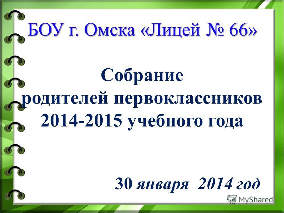БОУ г. Омска «Лицей 66» БОУ г. Омска «Лицей 66» Собрание родителей первоклассников 2014-2015 учебного года 30 января 2014 год