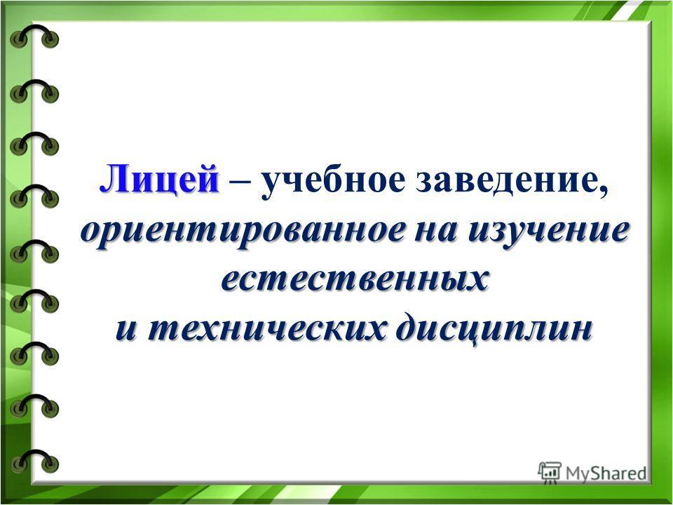 Лицей ориентированное на изучение естественных и технических дисциплин Лицей – учебное заведение, ориентированное на изучение естественных и технических дисциплин