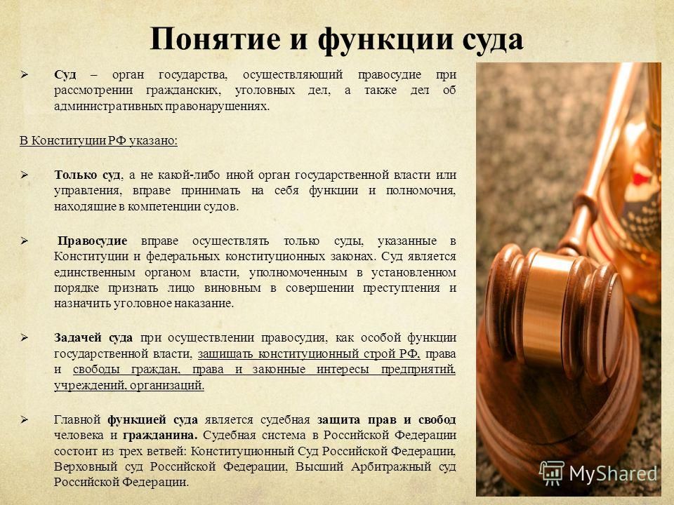 Понятие и функции суда Суд – орган государства, осуществляющий правосудие при рассмотрении гражданских, уголовных дел, а также дел об административных правонарушениях. В Конституции РФ указано: Только суд, а не какой-либо иной орган государственной в
