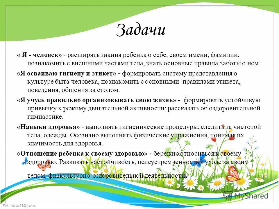 FokinaLida.75@mail.ru Задачи « Я - человек» - расширять знания ребенка о себе, своем имени, фамилии; познакомить с внешними частями тела, знать основные правила заботы о нем. «Я осваиваю гигиену и этикет» - формировать систему представления о культур