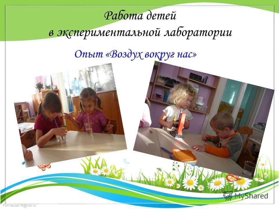 FokinaLida.75@mail.ru Работа детей в экспериментальной лаборатории Опыт «Воздух вокруг нас»
