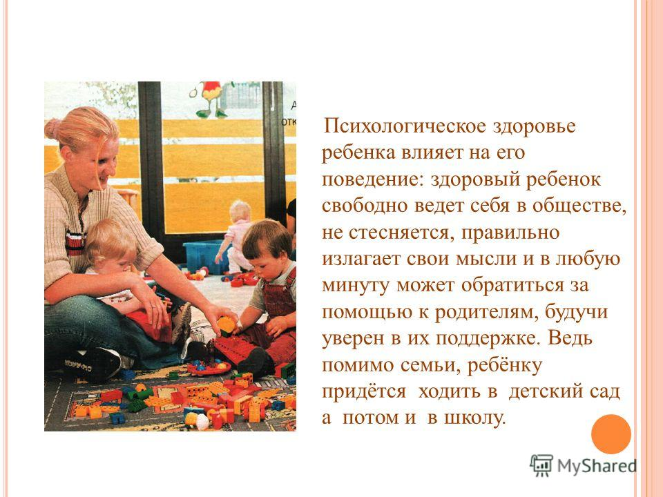 Психологическое здоровье ребенка влияет на его поведение: здоровый ребенок свободно ведет себя в обществе, не стесняется, правильно излагает свои мысли и в любую минуту может обратиться за помощью к родителям, будучи уверен в их поддержке. Ведь помим