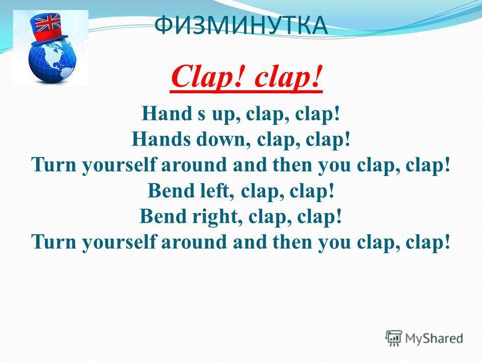 ФИЗМИНУТКА Clap! clap! Hand s up, clap, clap! Hands down, clap, clap! Turn yourself around and then you clap, clap! Bend left, clap, clap! Bend right, clap, clap! Turn yourself around and then you clap, clap!